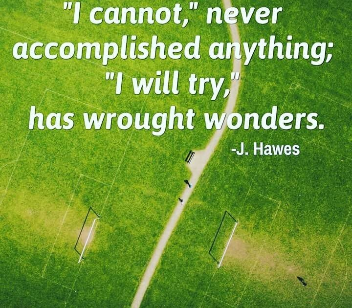 """I cannot,"" never accomplished anything; ""I will try,"" has wrought wonders. - Joel Hawes"