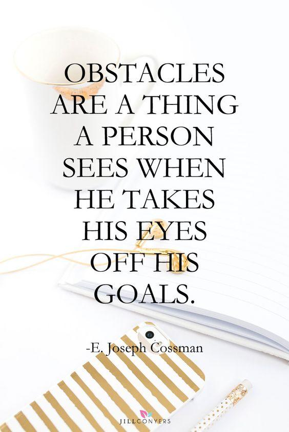 Obstacles are a thing a person sees when he takes his eyes off his goals. - E. Joseph Cossman