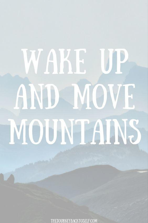Wake up and move mountains.